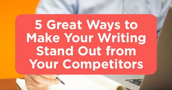 5 Ways to Make Your Writing Stand Out from Your Competitors