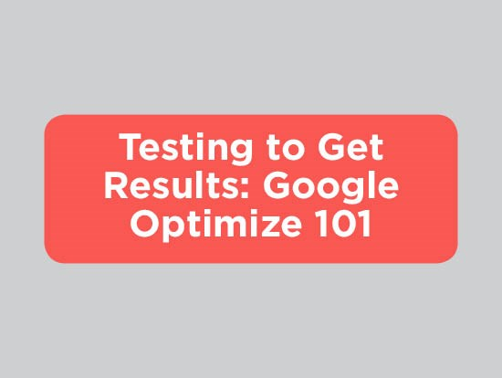 Testing to Get Results: Google Optimize 101