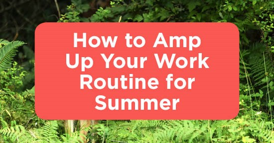 How to Amp Up Your Work Routine for Summer